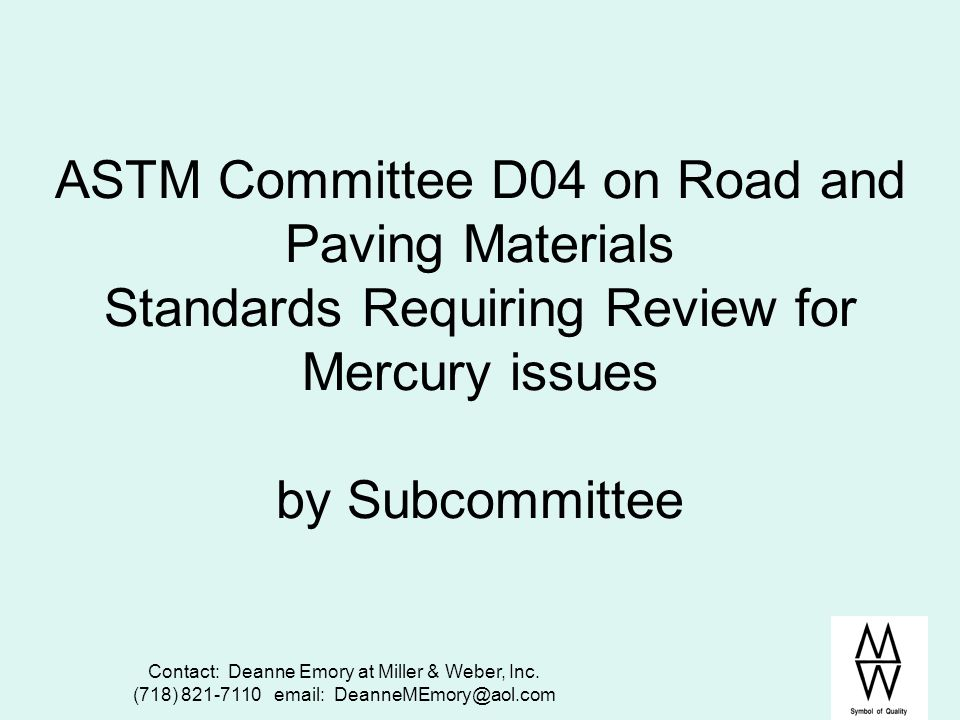 Contact: Deanne Emory at Miller & Weber, Inc. (718) 821-7110 email: DeanneMEmory@aol.com ASTM Committee D04 on Road and Paving Materials Standards Req