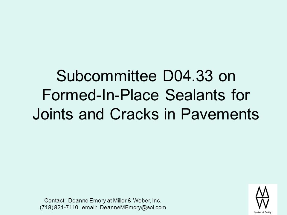 Contact: Deanne Emory at Miller & Weber, Inc. (718) 821-7110 email: DeanneMEmory@aol.com Subcommittee D04.33 on Formed-In-Place Sealants for Joints an