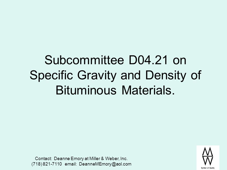Contact: Deanne Emory at Miller & Weber, Inc. (718) 821-7110 email: DeanneMEmory@aol.com Subcommittee D04.21 on Specific Gravity and Density of Bitumi