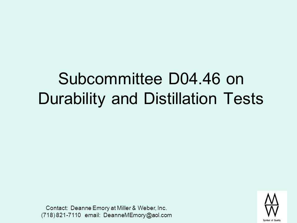 Contact: Deanne Emory at Miller & Weber, Inc. (718) 821-7110 email: DeanneMEmory@aol.com Subcommittee D04.46 on Durability and Distillation Tests