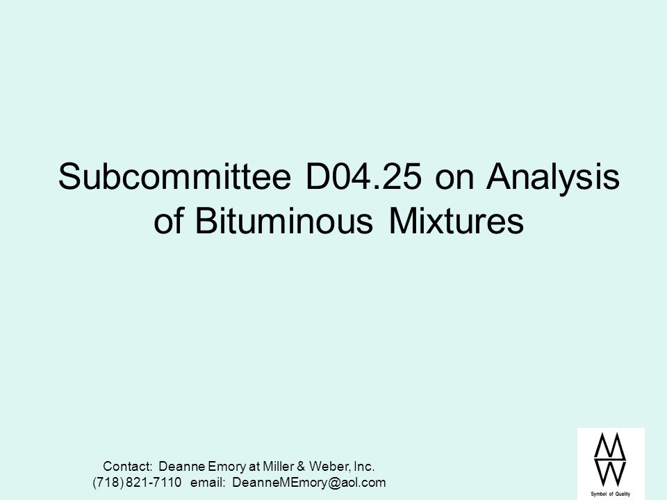 Contact: Deanne Emory at Miller & Weber, Inc. (718) 821-7110 email: DeanneMEmory@aol.com Subcommittee D04.25 on Analysis of Bituminous Mixtures