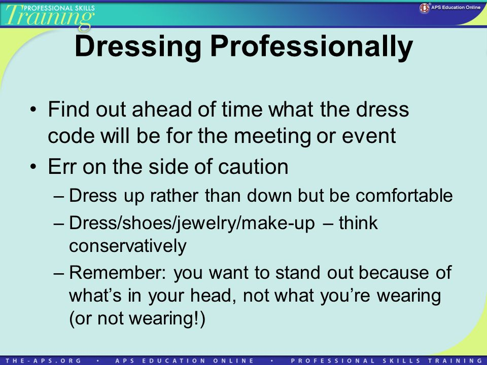 Dressing Professionally Find out ahead of time what the dress code will be for the meeting or event Err on the side of caution –Dress up rather than down but be comfortable –Dress/shoes/jewelry/make-up – think conservatively –Remember: you want to stand out because of whats in your head, not what youre wearing (or not wearing!)
