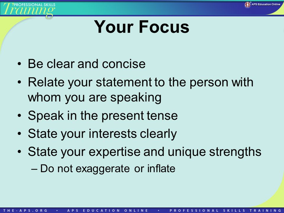 Your Focus Be clear and concise Relate your statement to the person with whom you are speaking Speak in the present tense State your interests clearly State your expertise and unique strengths –Do not exaggerate or inflate