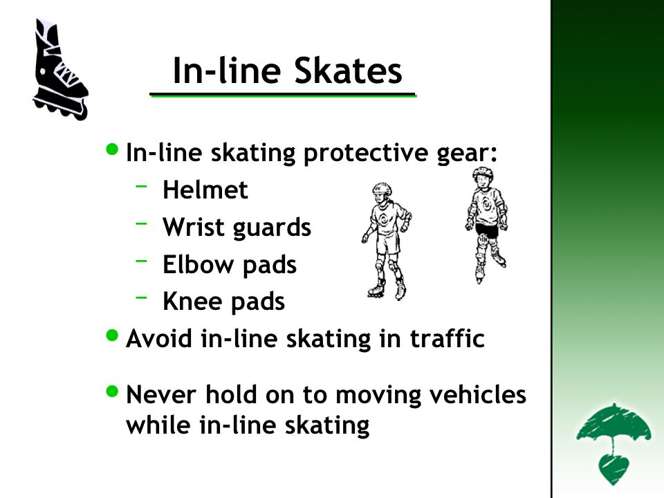 In-line Skates In-line skating protective gear: – Helmet – Wrist guards – Elbow pads – Knee pads Avoid in-line skating in traffic Never hold on to moving vehicles while in-line skating