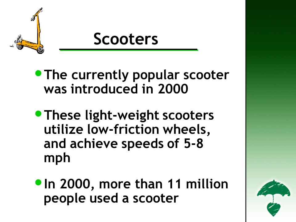 Scooters The currently popular scooter was introduced in 2000 These light-weight scooters utilize low-friction wheels, and achieve speeds of 5-8 mph In 2000, more than 11 million people used a scooter