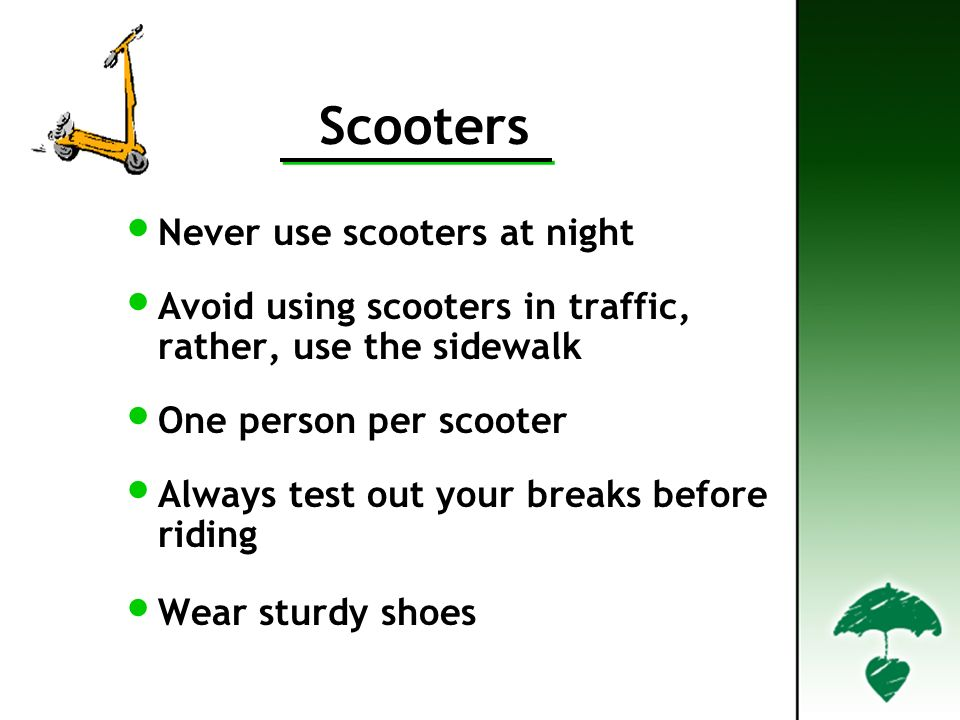Scooters Never use scooters at night Avoid using scooters in traffic, rather, use the sidewalk One person per scooter Always test out your breaks before riding Wear sturdy shoes