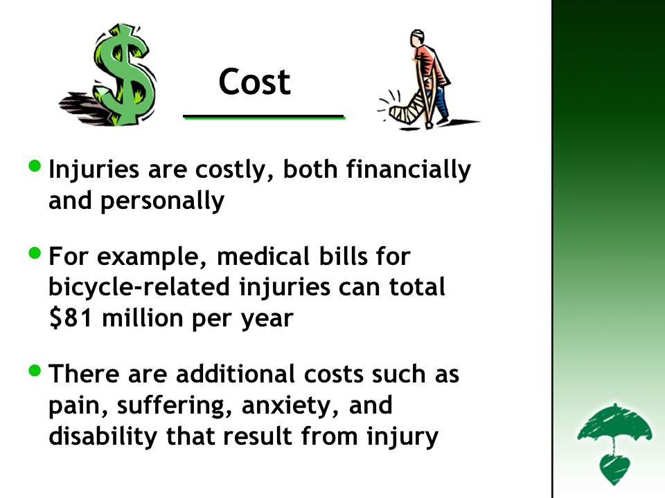 Cost Injuries are costly, both financially and personally For example, medical bills for bicycle-related injuries can total $81 million per year There are additional costs such as pain, suffering, anxiety, and disability that result from injury