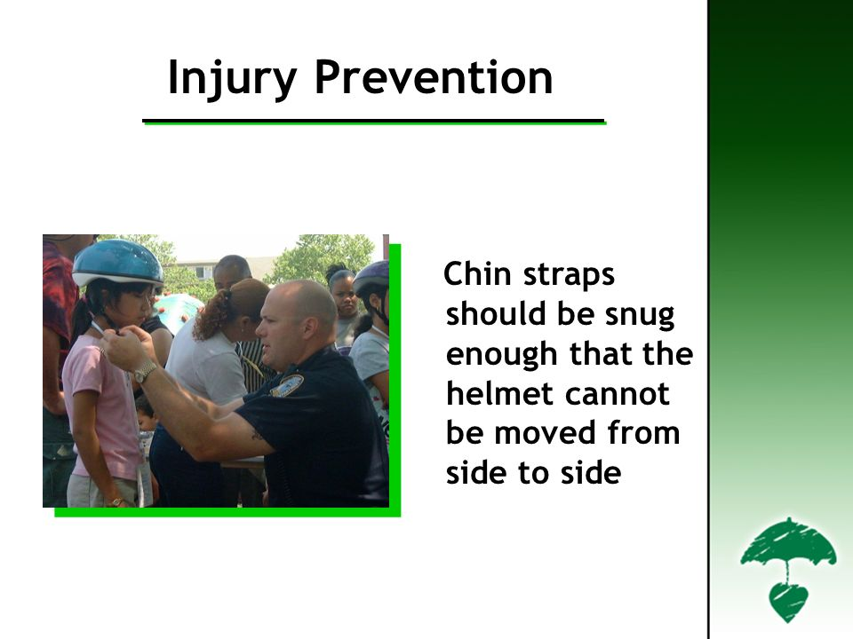 Injury Prevention Chin straps should be snug enough that the helmet cannot be moved from side to side