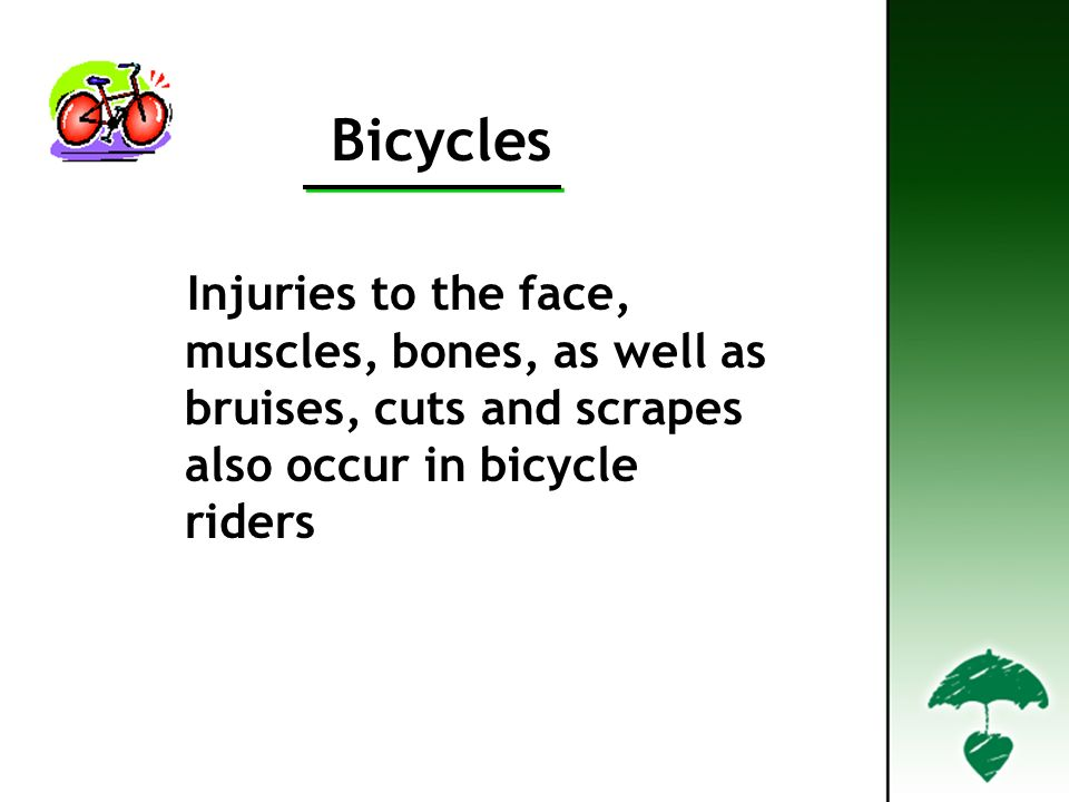 Bicycles Injuries to the face, muscles, bones, as well as bruises, cuts and scrapes also occur in bicycle riders