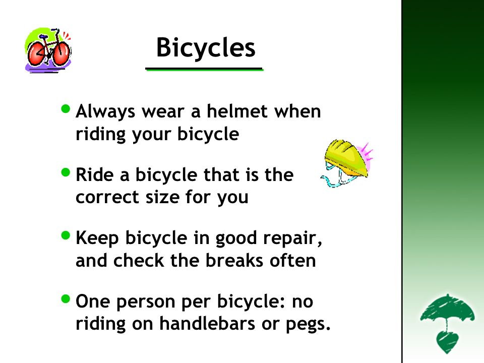 Bicycles Always wear a helmet when riding your bicycle Ride a bicycle that is the correct size for you Keep bicycle in good repair, and check the breaks often One person per bicycle: no riding on handlebars or pegs.