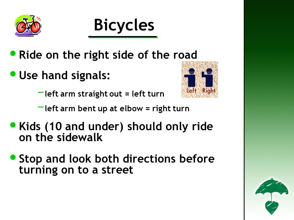 Bicycles Ride on the right side of the road Use hand signals: left arm straight out = left turn left arm bent up at elbow = right turn Kids (10 and under) should only ride on the sidewalk Stop and look both directions before turning on to a street