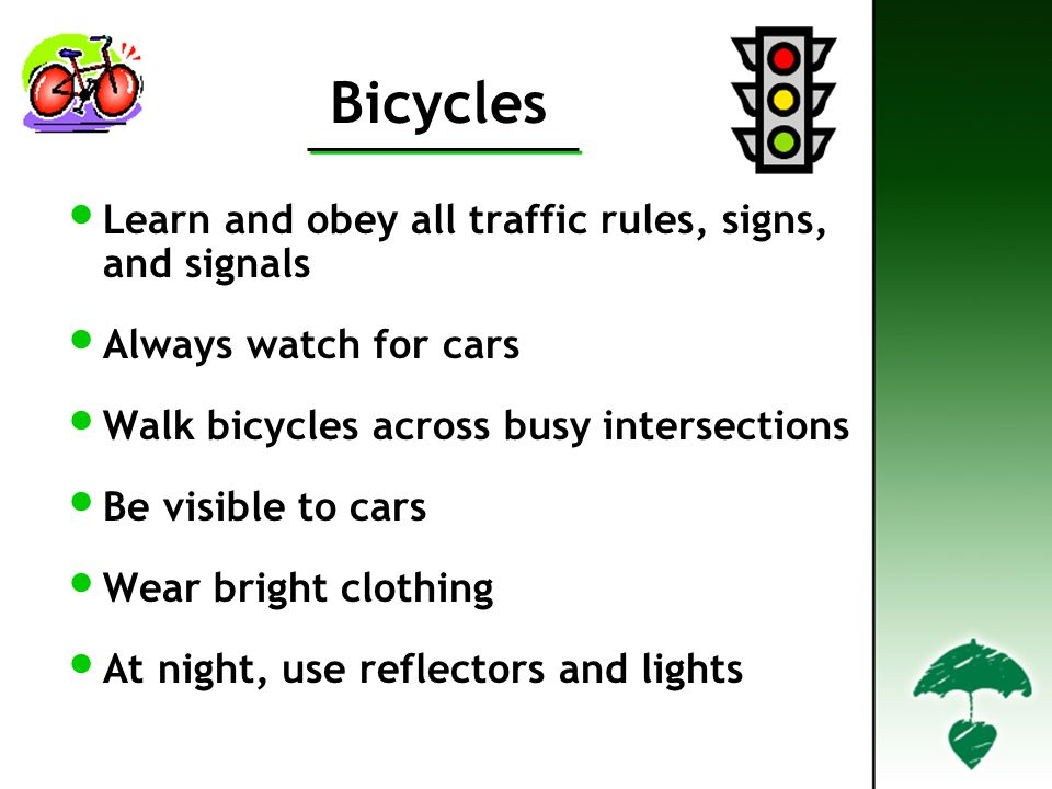 Bicycles Learn and obey all traffic rules, signs, and signals Always watch for cars Walk bicycles across busy intersections Be visible to cars Wear bright clothing At night, use reflectors and lights