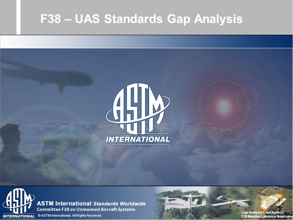 © ASTM International. All Rights Reserved. F38 – UAS Standards Gap Analysis Gap Analysis Lead Author: F38 Member Laurence Newcome
