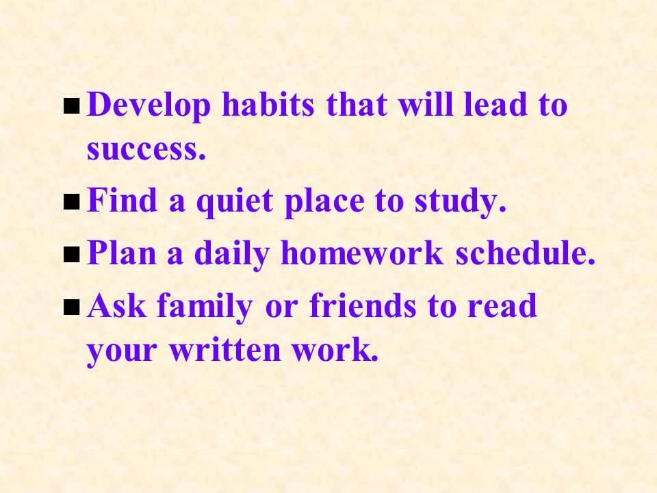 n Develop habits that will lead to success. n Find a quiet place to study.