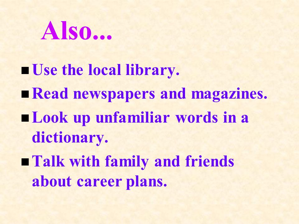 Also... n Use the local library. n Read newspapers and magazines.
