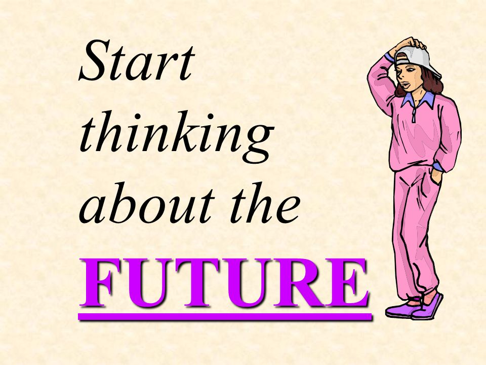 FUTURE Start thinking about the FUTURE