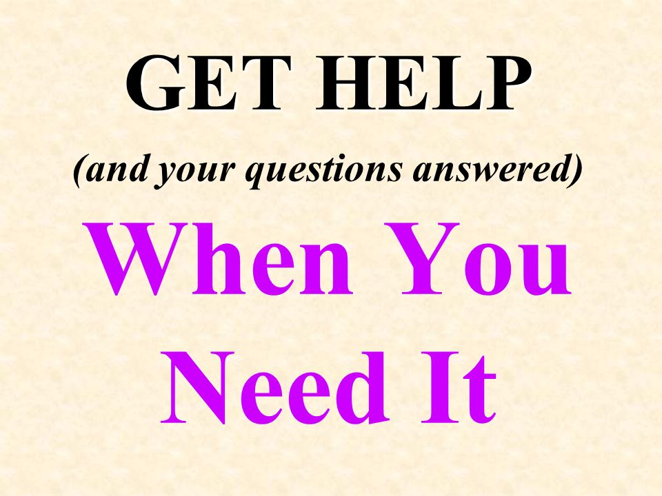 GET HELP GET HELP (and your questions answered) When You Need It