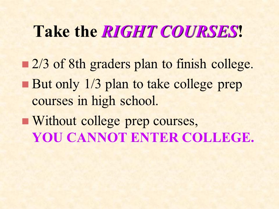 RIGHT COURSES Take the RIGHT COURSES. n 2/3 of 8th graders plan to finish college.
