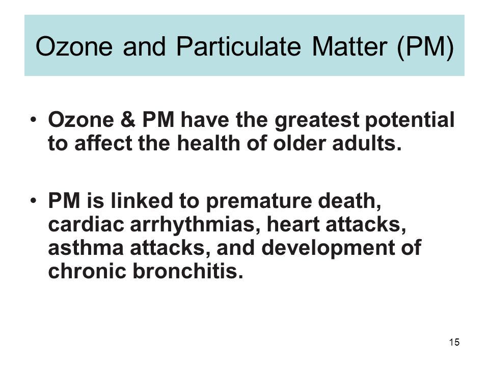 15 Ozone and Particulate Matter (PM) Ozone & PM have the greatest potential to affect the health of older adults.