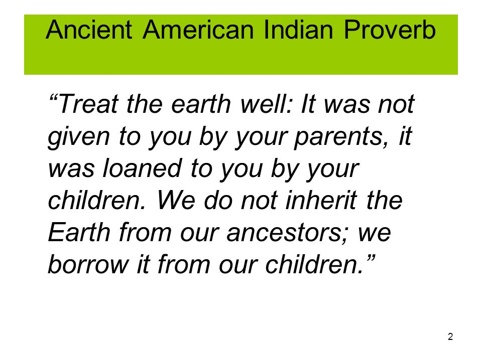 2 Ancient American Indian Proverb Treat the earth well: It was not given to you by your parents, it was loaned to you by your children.