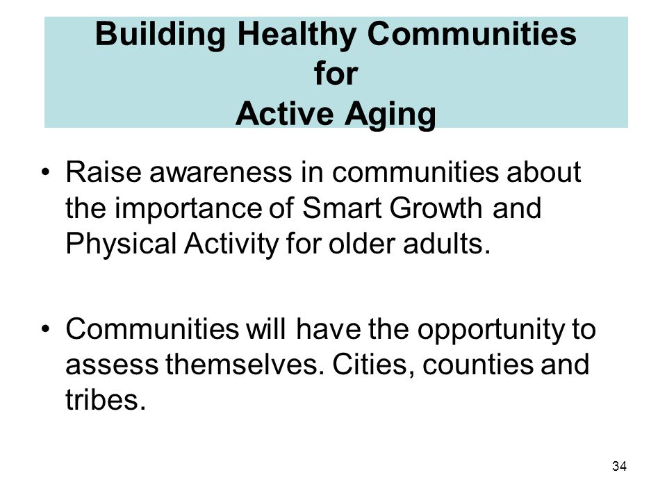34 Building Healthy Communities for Active Aging Raise awareness in communities about the importance of Smart Growth and Physical Activity for older adults.