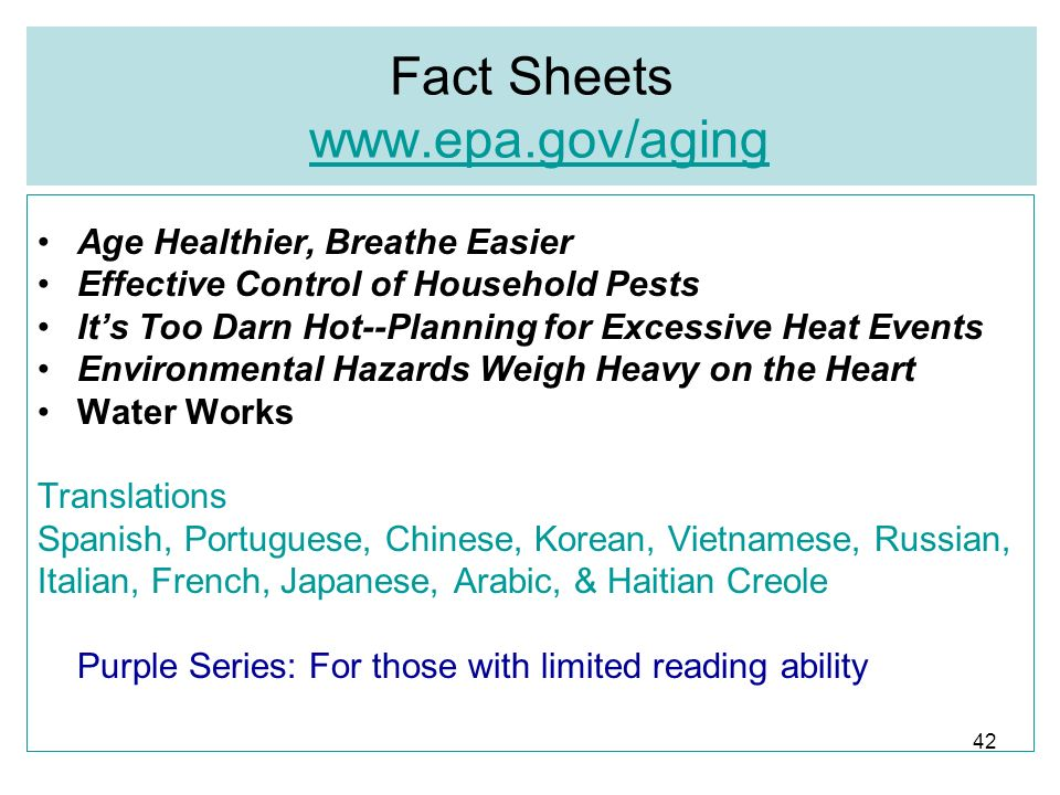 42 Fact Sheets www.epa.gov/agingwww.epa.gov/aging Age Healthier, Breathe Easier Effective Control of Household Pests Its Too Darn Hot--Planning for Excessive Heat Events Environmental Hazards Weigh Heavy on the Heart Water Works Translations Spanish, Portuguese, Chinese, Korean, Vietnamese, Russian, Italian, French, Japanese, Arabic, & Haitian Creole Purple Series: For those with limited reading ability