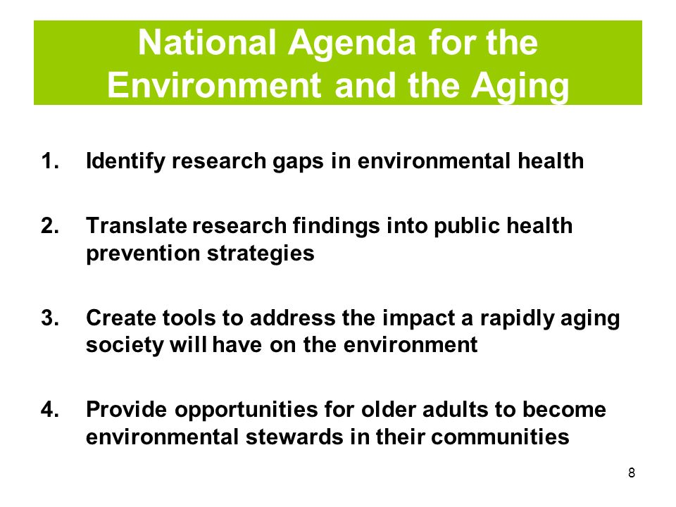 8 National Agenda for the Environment and the Aging 1.Identify research gaps in environmental health 2.Translate research findings into public health prevention strategies 3.