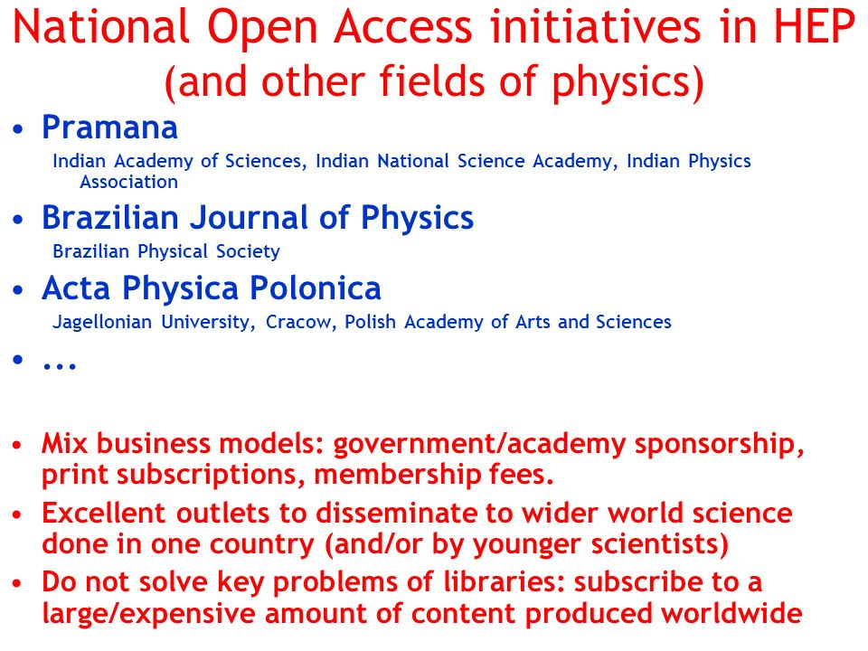 National Open Access initiatives in HEP (and other fields of physics) Pramana Indian Academy of Sciences, Indian National Science Academy, Indian Physics Association Brazilian Journal of Physics Brazilian Physical Society Acta Physica Polonica Jagellonian University, Cracow, Polish Academy of Arts and Sciences...