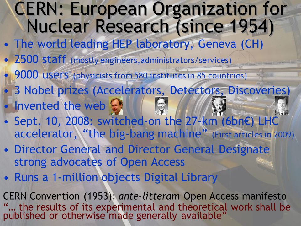 CERN: European Organization for Nuclear Research (since 1954) The world leading HEP laboratory, Geneva (CH) 2500 staff (mostly engineers,administrators/services) 9000 users (physicists from 580 institutes in 85 countries) 3 Nobel prizes (Accelerators, Detectors, Discoveries) Invented the web Sept.