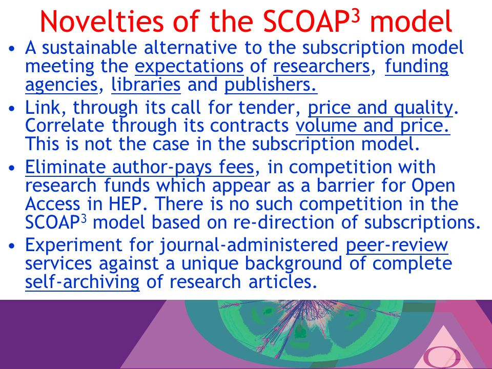 Novelties of the SCOAP 3 model A sustainable alternative to the subscription model meeting the expectations of researchers, funding agencies, libraries and publishers.