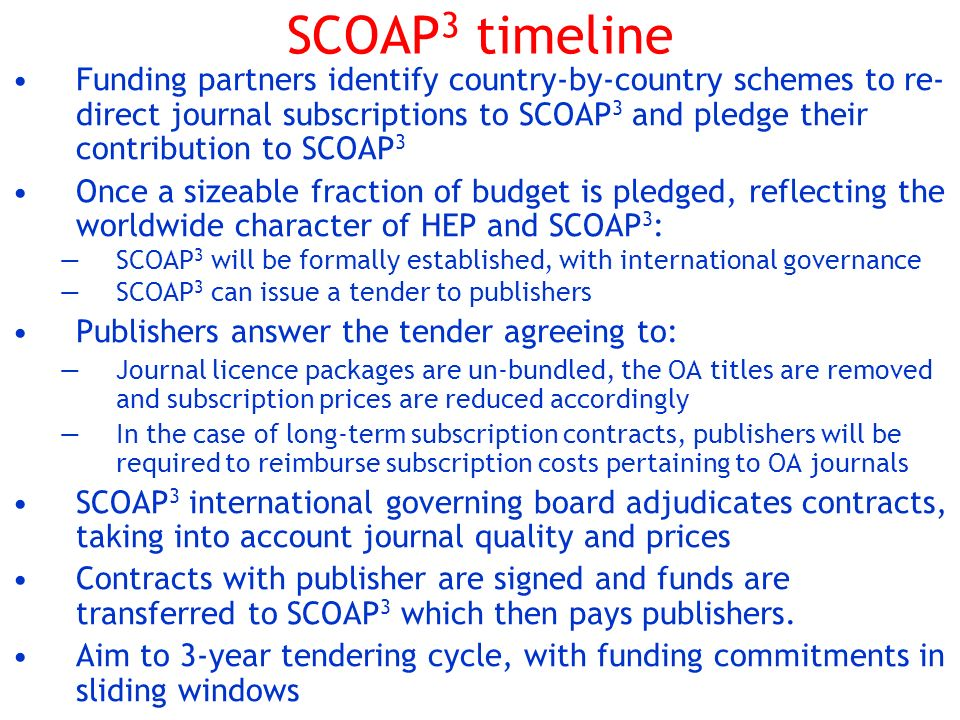 SCOAP 3 timeline Funding partners identify country-by-country schemes to re- direct journal subscriptions to SCOAP 3 and pledge their contribution to SCOAP 3 Once a sizeable fraction of budget is pledged, reflecting the worldwide character of HEP and SCOAP 3 : SCOAP 3 will be formally established, with international governance SCOAP 3 can issue a tender to publishers Publishers answer the tender agreeing to: Journal licence packages are un-bundled, the OA titles are removed and subscription prices are reduced accordingly In the case of long-term subscription contracts, publishers will be required to reimburse subscription costs pertaining to OA journals SCOAP 3 international governing board adjudicates contracts, taking into account journal quality and prices Contracts with publisher are signed and funds are transferred to SCOAP 3 which then pays publishers.