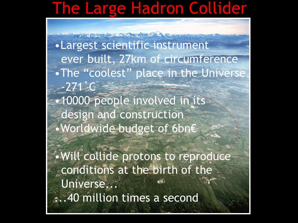 The Large Hadron Collider Largest scientific instrument ever built, 27km of circumference The coolest place in the Universe -271˚C people involved in its design and construction Worldwide budget of 6bn Will collide protons to reproduce conditions at the birth of the Universe million times a second