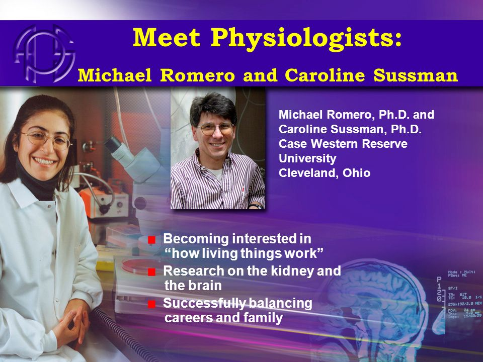 Meet Physiologists: Michael Romero and Caroline Sussman Becoming interested in how living things work Research on the kidney and the brain Successfull