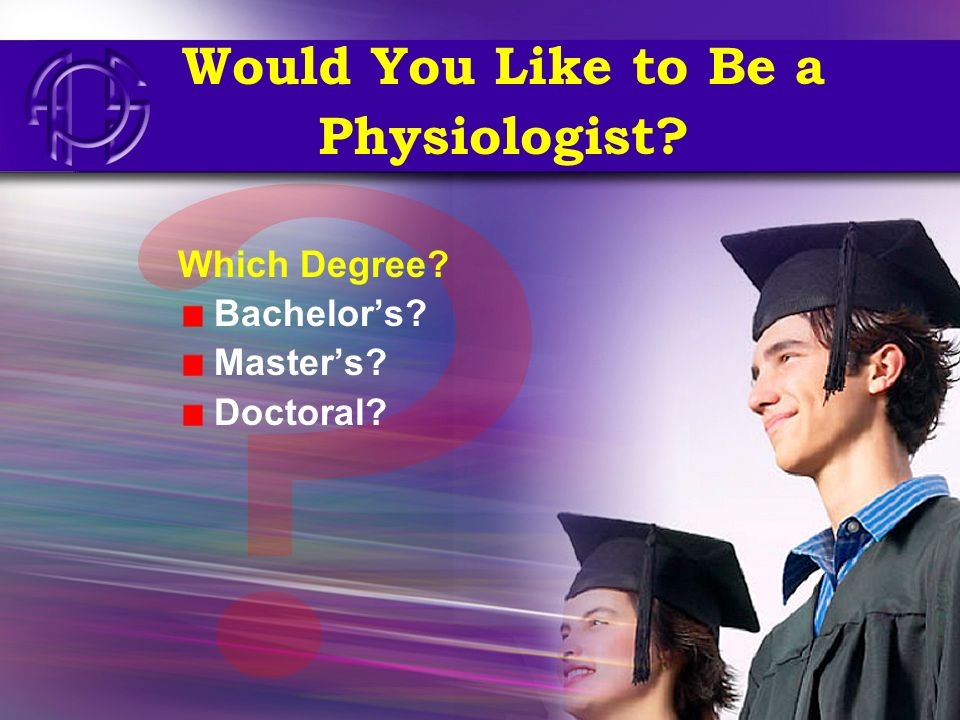 Would You Like to Be a Physiologist? Which Degree? Bachelors? Masters? Doctoral?