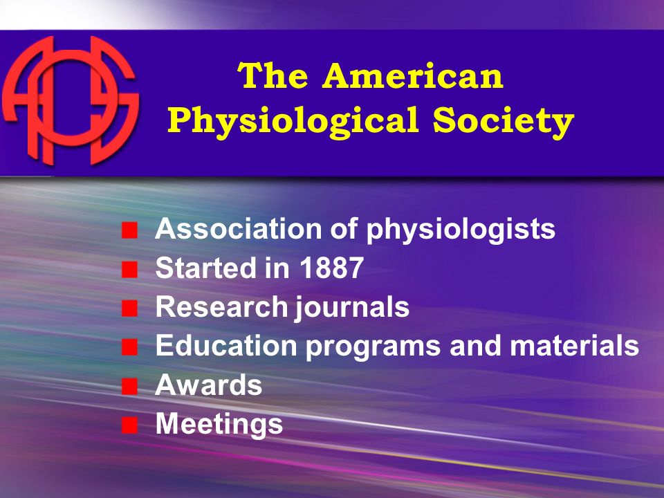 The American Physiological Society Association of physiologists Started in 1887 Research journals Education programs and materials Awards Meetings