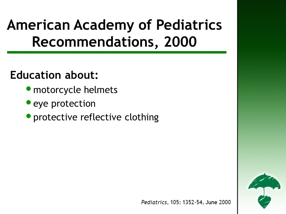 AAP Recommendations American Academy of Pediatrics Recommendations, 2000 Pediatrics, 105: 1352-54, June 2000 Education about: motorcycle helmets eye protection protective reflective clothing