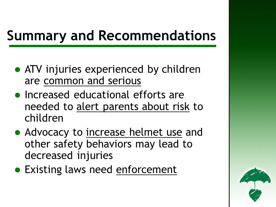 Summary Summary and Recommendations ATV injuries experienced by children are common and serious Increased educational efforts are needed to alert parents about risk to children Advocacy to increase helmet use and other safety behaviors may lead to decreased injuries Existing laws need enforcement