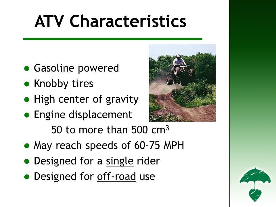 Characteristics ATV Characteristics Gasoline powered Knobby tires High center of gravity Engine displacement 50 to more than 500 cm 3 May reach speeds