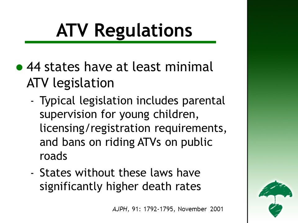 Regulations ATV Regulations 44 states have at least minimal ATV legislation Typical legislation includes parental supervision for young children, lice