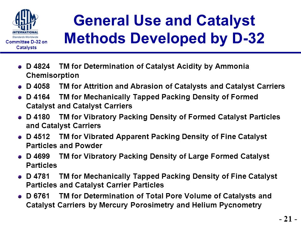 Committee D-32 on Catalysts General Use and Catalyst Methods Developed by D-32 D 4824 TM for Determination of Catalyst Acidity by Ammonia Chemisorption D 4058 TM for Attrition and Abrasion of Catalysts and Catalyst Carriers D 4164 TM for Mechanically Tapped Packing Density of Formed Catalyst and Catalyst Carriers D 4180 TM for Vibratory Packing Density of Formed Catalyst Particles and Catalyst Carriers D 4512 TM for Vibrated Apparent Packing Density of Fine Catalyst Particles and Powder D 4699 TM for Vibratory Packing Density of Large Formed Catalyst Particles D 4781 TM for Mechanically Tapped Packing Density of Fine Catalyst Particles and Catalyst Carrier Particles D 6761 TM for Determination of Total Pore Volume of Catalysts and Catalyst Carriers by Mercury Porosimetry and Helium Pycnometry