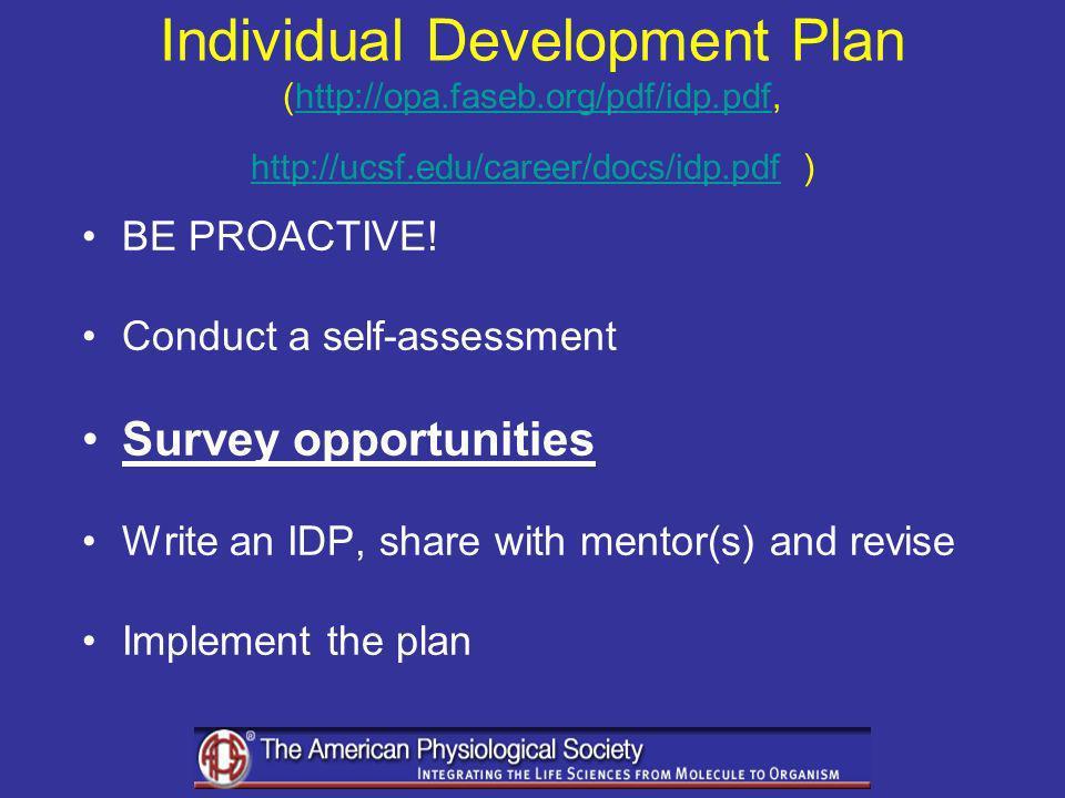 Individual Development Plan (http://opa.faseb.org/pdf/idp.pdf, http://ucsf.edu/career/docs/idp.pdf )http://opa.faseb.org/pdf/idp.pdf http://ucsf.edu/career/docs/idp.pdf BE PROACTIVE.