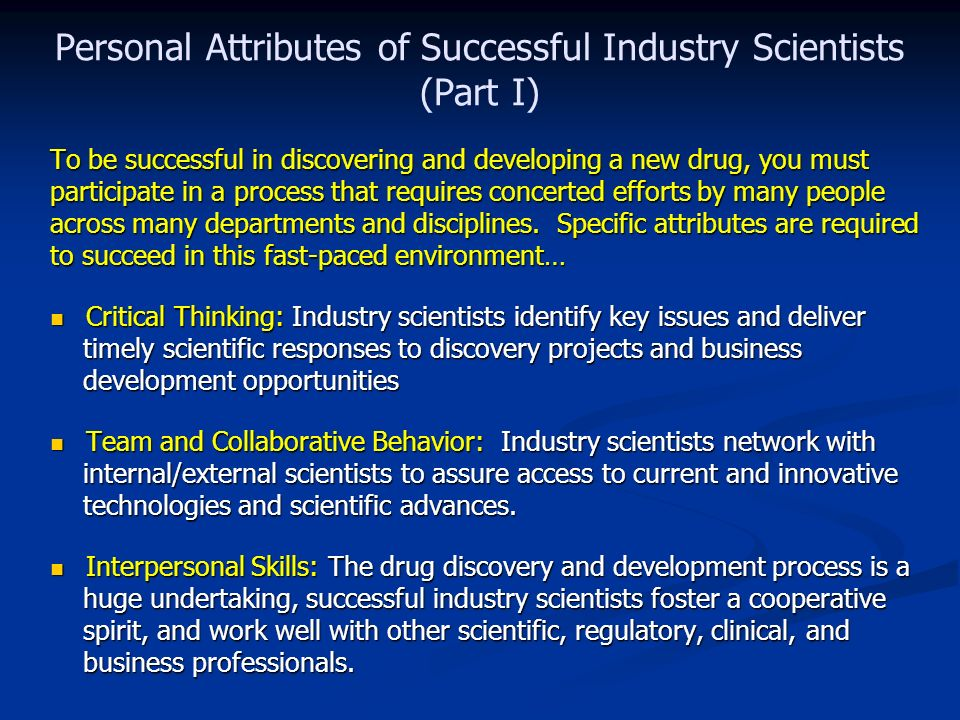 Personal Attributes of Successful Industry Scientists (Part I) To be successful in discovering and developing a new drug, you must participate in a process that requires concerted efforts by many people across many departments and disciplines.
