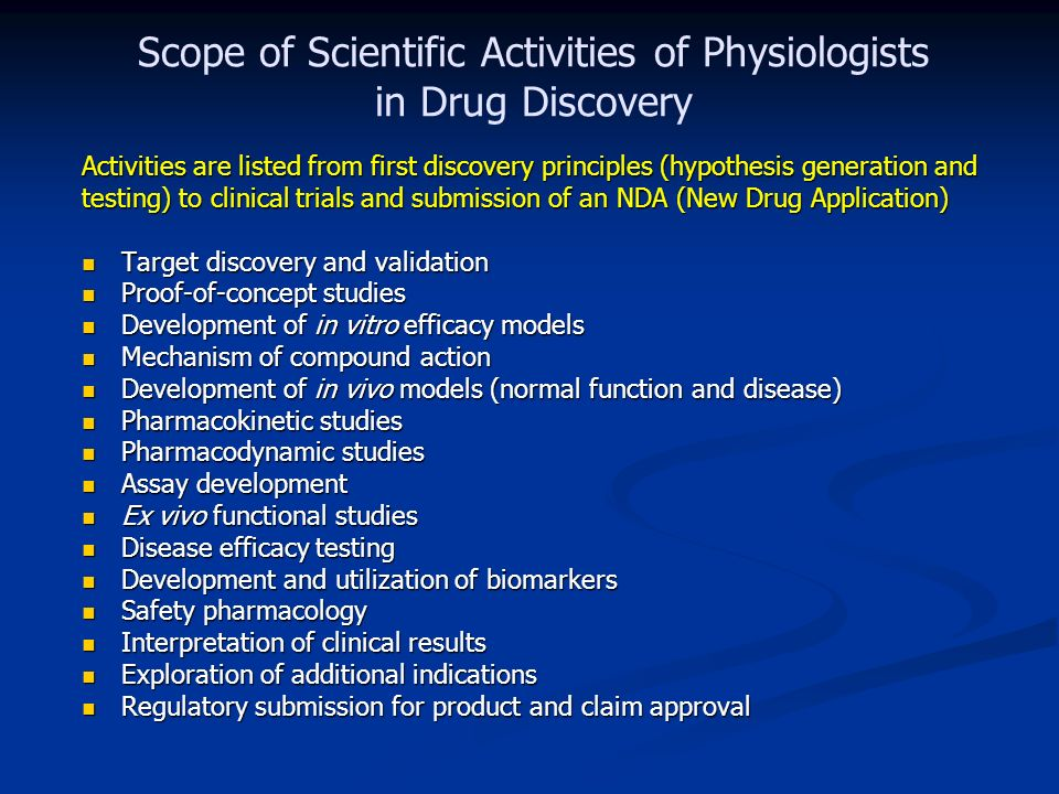 Scope of Scientific Activities of Physiologists in Drug Discovery Activities are listed from first discovery principles (hypothesis generation and testing) to clinical trials and submission of an NDA (New Drug Application) Target discovery and validation Target discovery and validation Proof-of-concept studies Proof-of-concept studies Development of in vitro efficacy models Development of in vitro efficacy models Mechanism of compound action Mechanism of compound action Development of in vivo models (normal function and disease) Development of in vivo models (normal function and disease) Pharmacokinetic studies Pharmacokinetic studies Pharmacodynamic studies Pharmacodynamic studies Assay development Assay development Ex vivo functional studies Ex vivo functional studies Disease efficacy testing Disease efficacy testing Development and utilization of biomarkers Development and utilization of biomarkers Safety pharmacology Safety pharmacology Interpretation of clinical results Interpretation of clinical results Exploration of additional indications Exploration of additional indications Regulatory submission for product and claim approval Regulatory submission for product and claim approval