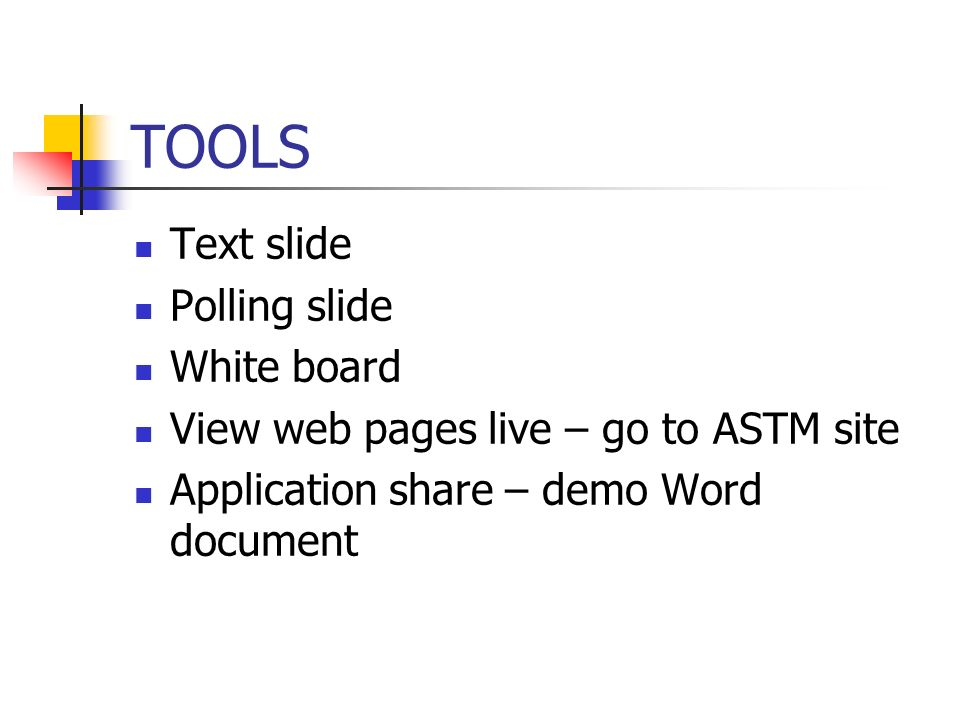 TOOLS Text slide Polling slide White board View web pages live – go to ASTM site Application share – demo Word document