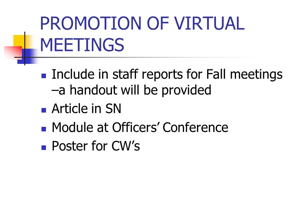 PROMOTION OF VIRTUAL MEETINGS Include in staff reports for Fall meetings –a handout will be provided Article in SN Module at Officers Conference Poster for CWs