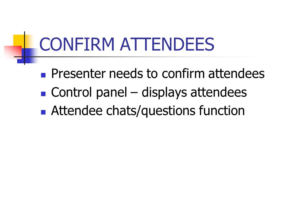 CONFIRM ATTENDEES Presenter needs to confirm attendees Control panel – displays attendees Attendee chats/questions function