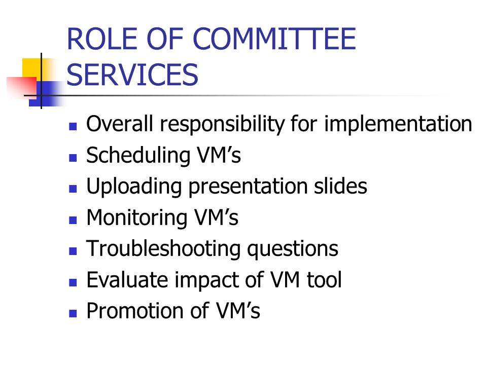 ROLE OF COMMITTEE SERVICES Overall responsibility for implementation Scheduling VMs Uploading presentation slides Monitoring VMs Troubleshooting questions Evaluate impact of VM tool Promotion of VMs