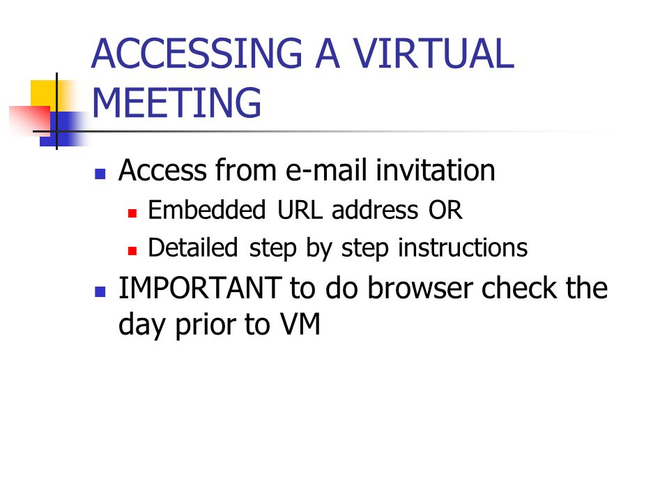 ACCESSING A VIRTUAL MEETING Access from e-mail invitation Embedded URL address OR Detailed step by step instructions IMPORTANT to do browser check the day prior to VM