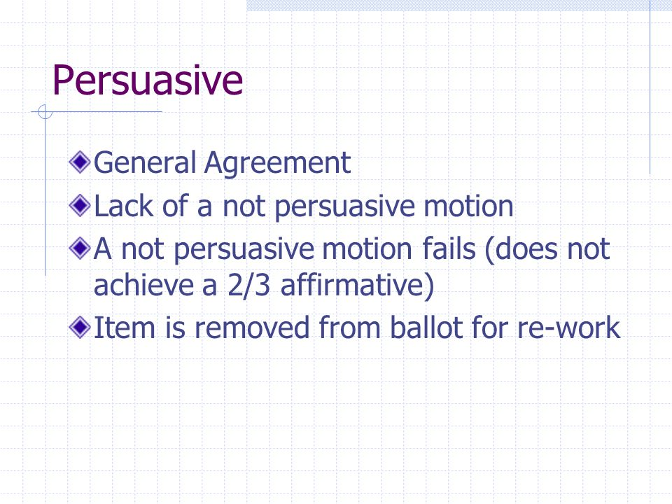 Persuasive General Agreement Lack of a not persuasive motion A not persuasive motion fails (does not achieve a 2/3 affirmative) Item is removed from b