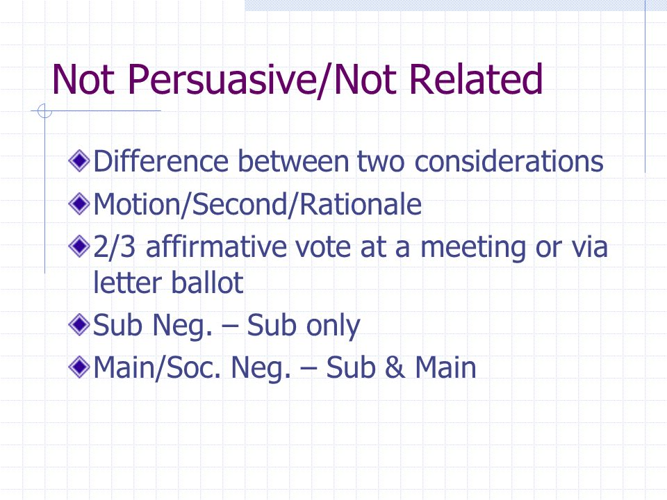 Not Persuasive/Not Related Difference between two considerations Motion/Second/Rationale 2/3 affirmative vote at a meeting or via letter ballot Sub Ne